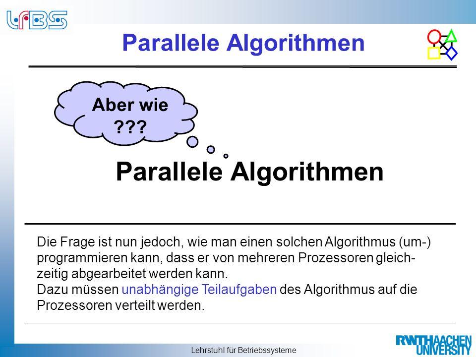 Lehrstuhl für Betriebssysteme Parallele Algorithmen Aber wie ??? Die Frage ist nun jedoch, wie man einen solchen Algorithmus (um-) programmieren kann,