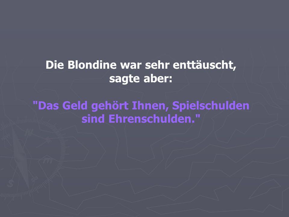 Die Blondine war sehr enttäuscht, sagte aber: Das Geld gehört Ihnen, Spielschulden sind Ehrenschulden.