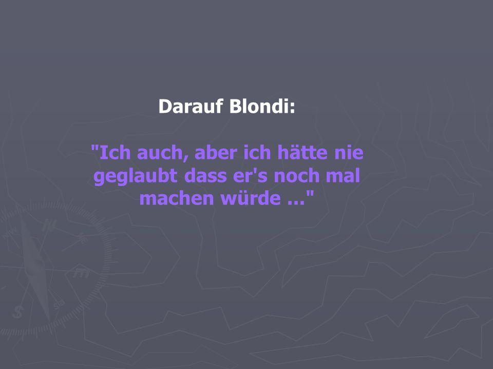 Darauf Blondi: Ich auch, aber ich hätte nie geglaubt dass er s noch mal machen würde...