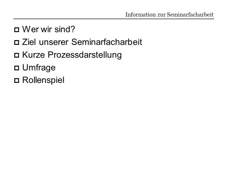 Information zur Seminarfacharbeit Wer wir sind? Ziel unserer Seminarfacharbeit Kurze Prozessdarstellung Umfrage Rollenspiel