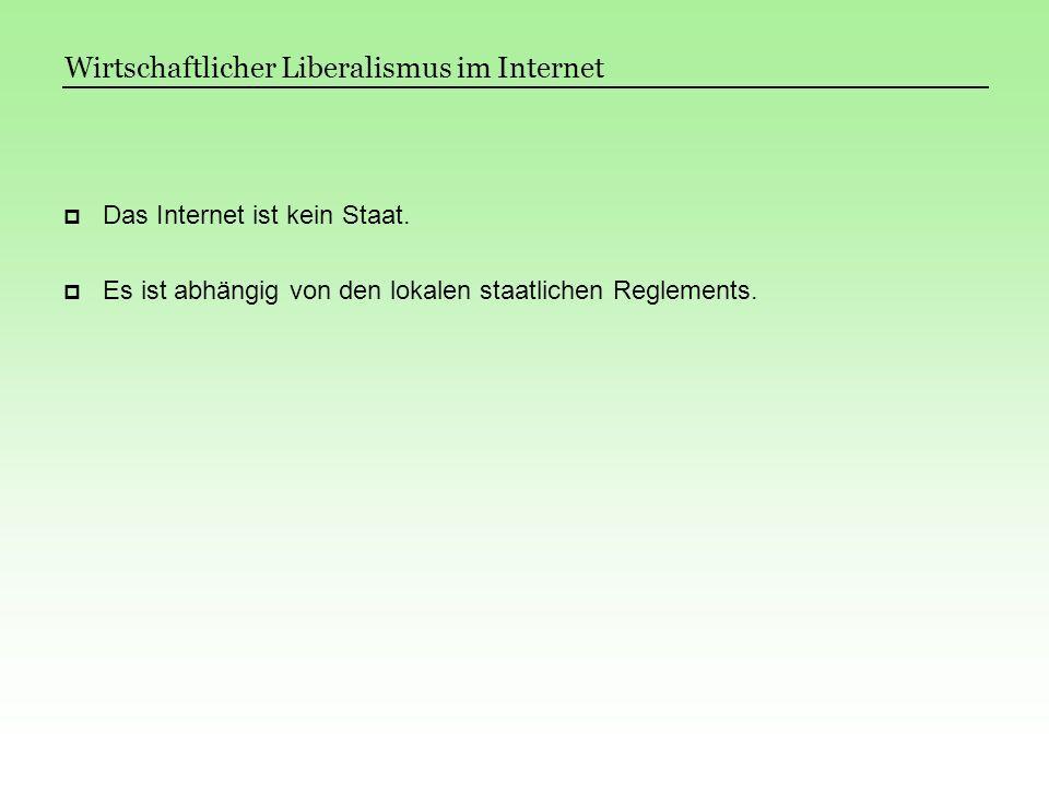 Das Internet ist kein Staat. Es ist abhängig von den lokalen staatlichen Reglements. Wirtschaftlicher Liberalismus im Internet