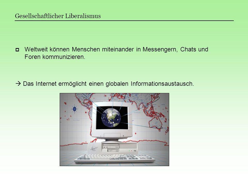Gesellschaftlicher Liberalismus Weltweit können Menschen miteinander in Messengern, Chats und Foren kommunizieren. Das Internet ermöglicht einen globa