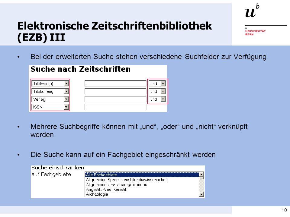 10 Elektronische Zeitschriftenbibliothek (EZB) III Bei der erweiterten Suche stehen verschiedene Suchfelder zur Verfügung Mehrere Suchbegriffe können mit und, oder und nicht verknüpft werden Die Suche kann auf ein Fachgebiet eingeschränkt werden
