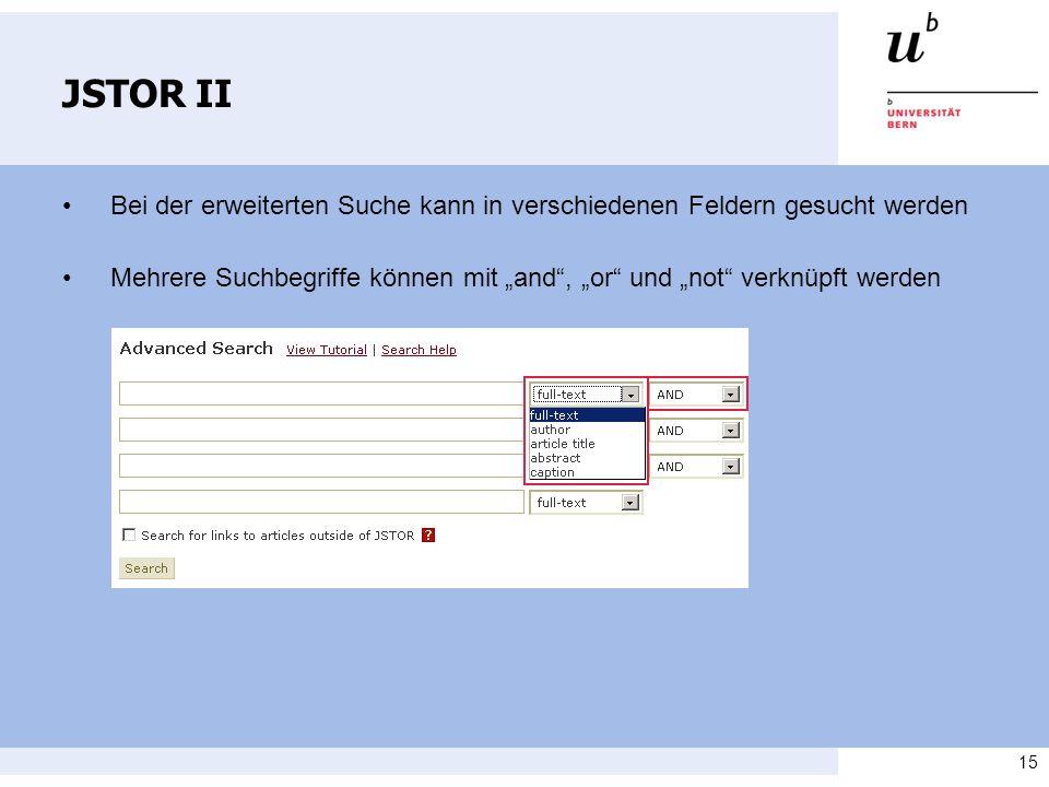 15 JSTOR II Bei der erweiterten Suche kann in verschiedenen Feldern gesucht werden Mehrere Suchbegriffe können mit and, or und not verknüpft werden