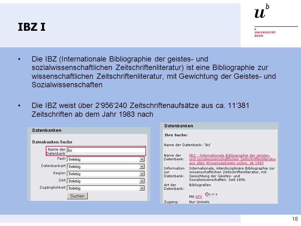 18 IBZ I Die IBZ (Internationale Bibliographie der geistes- und sozialwissenschaftlichen Zeitschriftenliteratur) ist eine Bibliographie zur wissenschaftlichen Zeitschriftenliteratur, mit Gewichtung der Geistes- und Sozialwissenschaften Die IBZ weist über 2956240 Zeitschriftenaufsätze aus ca.