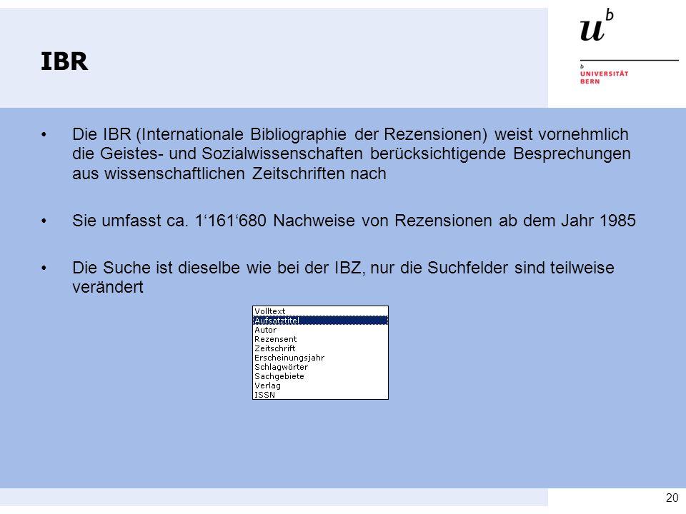 20 IBR Die IBR (Internationale Bibliographie der Rezensionen) weist vornehmlich die Geistes- und Sozialwissenschaften berücksichtigende Besprechungen aus wissenschaftlichen Zeitschriften nach Sie umfasst ca.