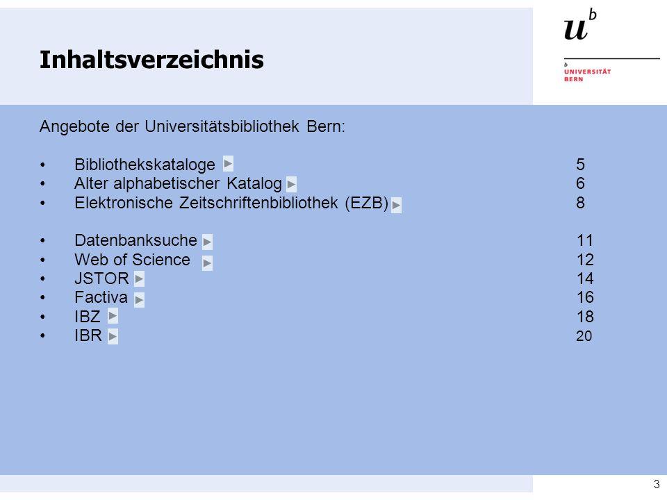 3 Inhaltsverzeichnis Angebote der Universitätsbibliothek Bern: Bibliothekskataloge 5 Alter alphabetischer Katalog6 Elektronische Zeitschriftenbibliothek (EZB)8 Datenbanksuche11 Web of Science 12 JSTOR14 Factiva16 IBZ18 IBR 20