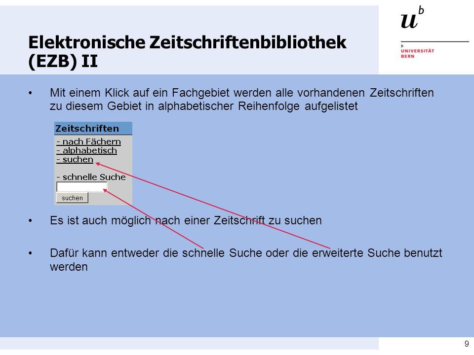 9 Elektronische Zeitschriftenbibliothek (EZB) II Mit einem Klick auf ein Fachgebiet werden alle vorhandenen Zeitschriften zu diesem Gebiet in alphabetischer Reihenfolge aufgelistet Es ist auch möglich nach einer Zeitschrift zu suchen Dafür kann entweder die schnelle Suche oder die erweiterte Suche benutzt werden
