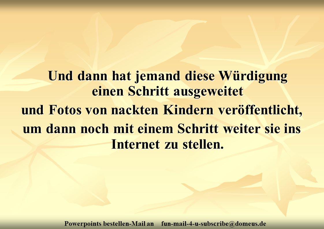 Powerpoints bestellen-Mail an fun-mail-4-u-subscribe@domeus.de Und dann hat jemand diese Würdigung einen Schritt ausgeweitet und Fotos von nackten Kin