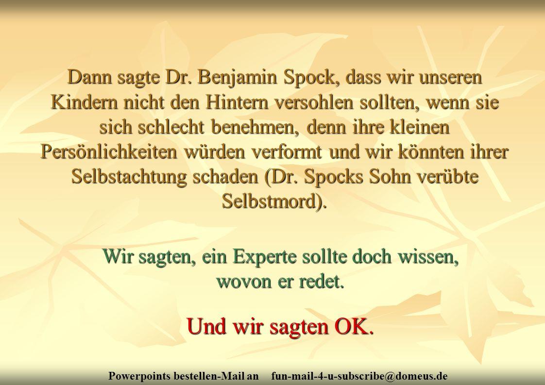 Powerpoints bestellen-Mail an fun-mail-4-u-subscribe@domeus.de Dann sagte Dr. Benjamin Spock, dass wir unseren Kindern nicht den Hintern versohlen sol