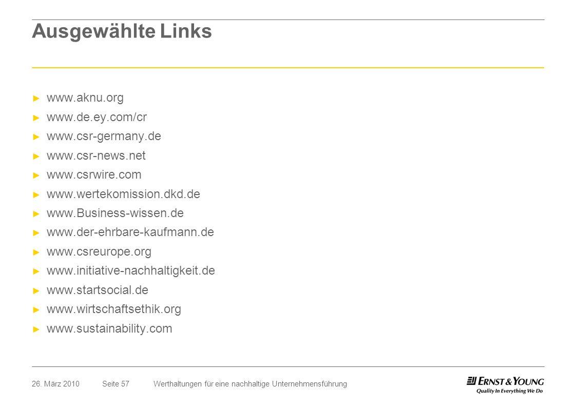 Seite 5726. März 2010Werthaltungen für eine nachhaltige Unternehmensführung Ausgewählte Links www.aknu.org www.de.ey.com/cr www.csr-germany.de www.csr