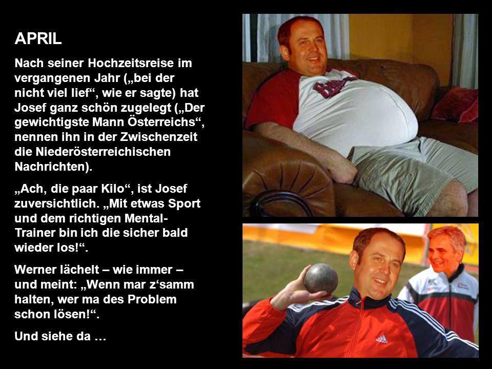 APRIL Nach seiner Hochzeitsreise im vergangenen Jahr (bei der nicht viel lief, wie er sagte) hat Josef ganz schön zugelegt (Der gewichtigste Mann Österreichs, nennen ihn in der Zwischenzeit die Niederösterreichischen Nachrichten).