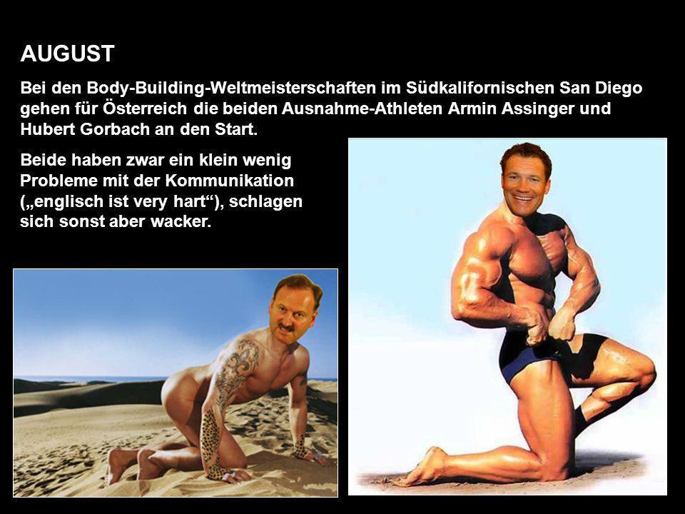 AUGUST Bei den Body-Building-Weltmeisterschaften im Südkalifornischen San Diego gehen für Österreich die beiden Ausnahme-Athleten Armin Assinger und Hubert Gorbach an den Start.