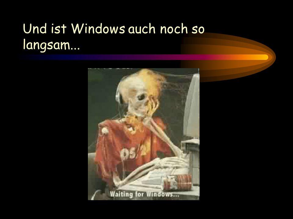 Und ist Windows auch noch so langsam...