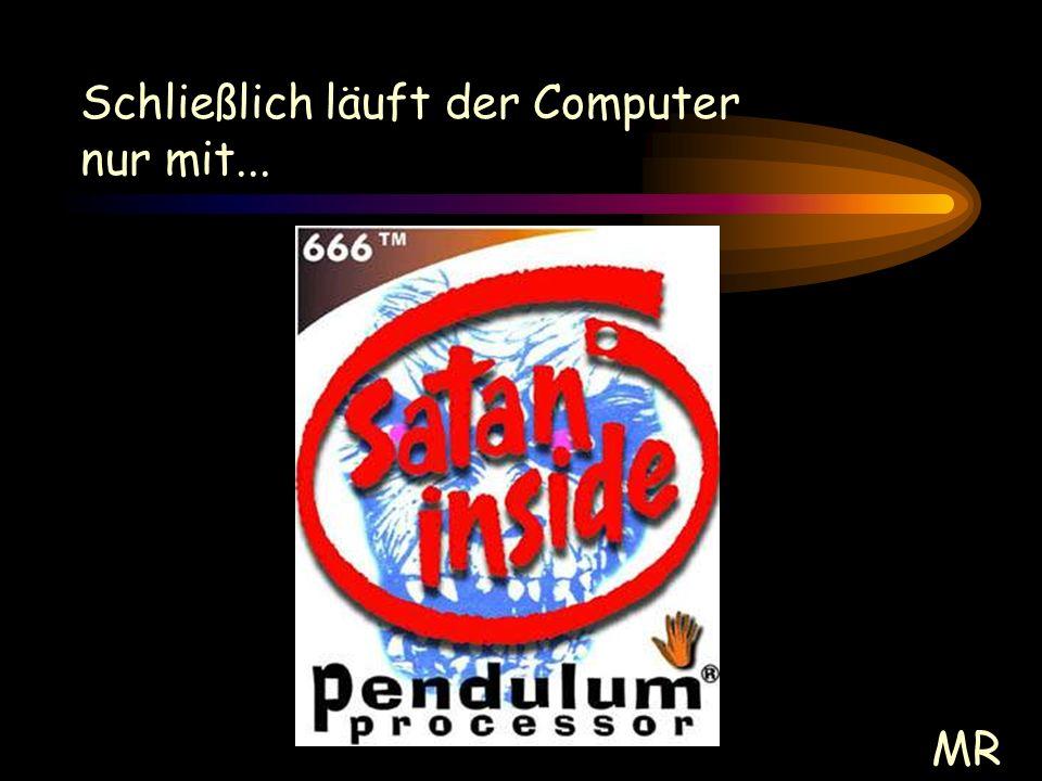 Schließlich läuft der Computer nur mit... MR