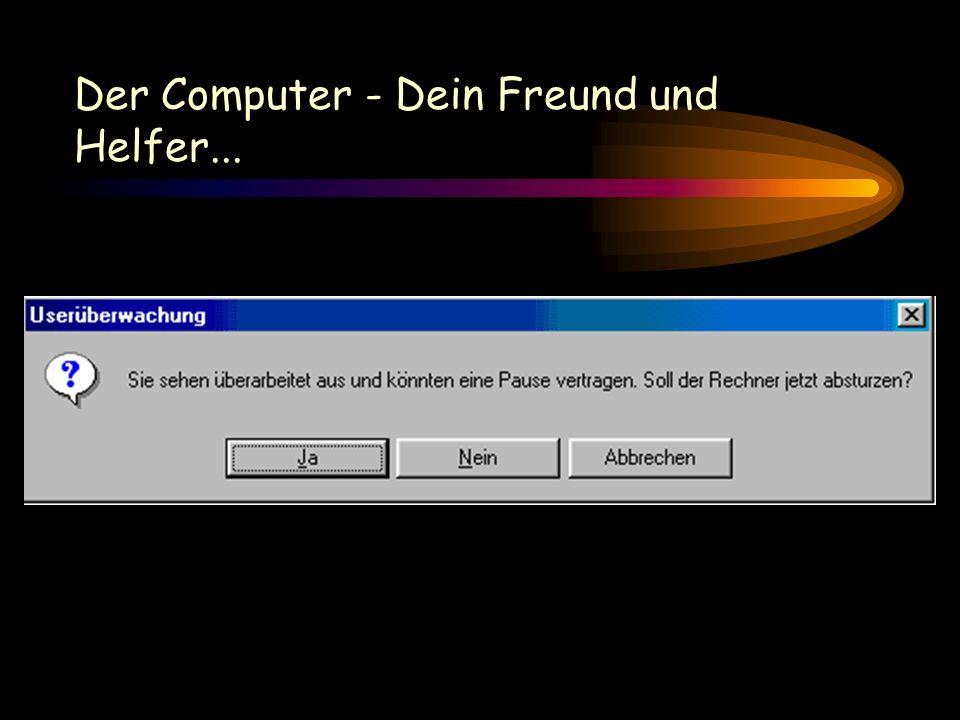 Der Computer - Dein Freund und Helfer...