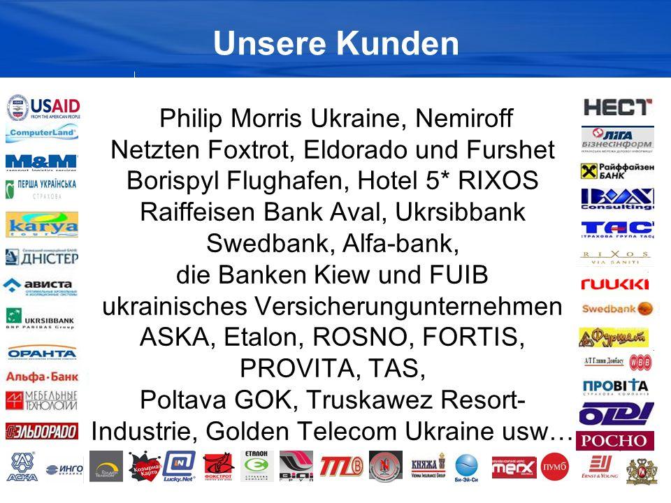 Unsere Kunden Philip Morris Ukraine, Nemiroff Netzten Foxtrot, Eldorado und Furshet Borispyl Flughafen, Hotel 5* RIXOS Raiffeisen Bank Aval, Ukrsibbank Swedbank, Alfa-bank, die Banken Kiew und FUIB ukrainisches Versicherungunternehmen ASKA, Etalon, ROSNO, FORTIS, PROVITA, TAS, Poltava GOK, Truskawez Resort- Industrie, Golden Telecom Ukraine usw…