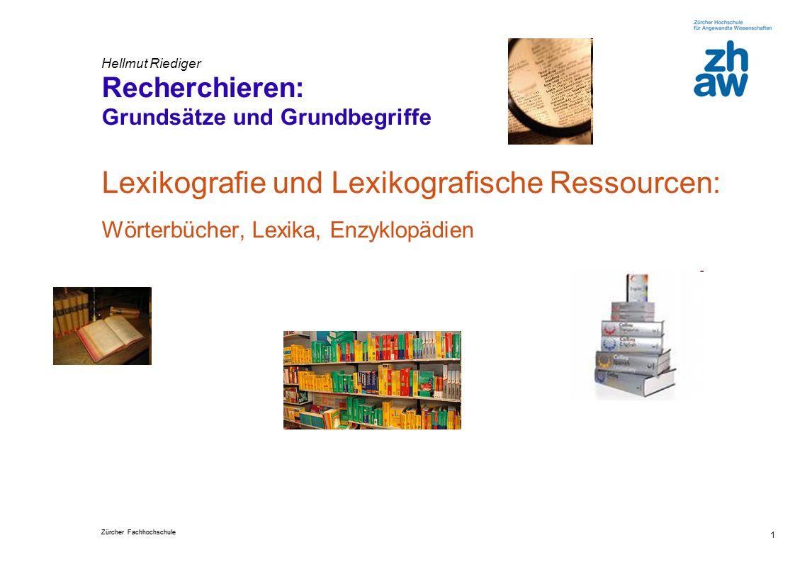 Zürcher Fachhochschule 1 Hellmut Riediger Recherchieren: Grundsätze und Grundbegriffe Lexikografie und Lexikografische Ressourcen: Wörterbücher, Lexika, Enzyklopädien