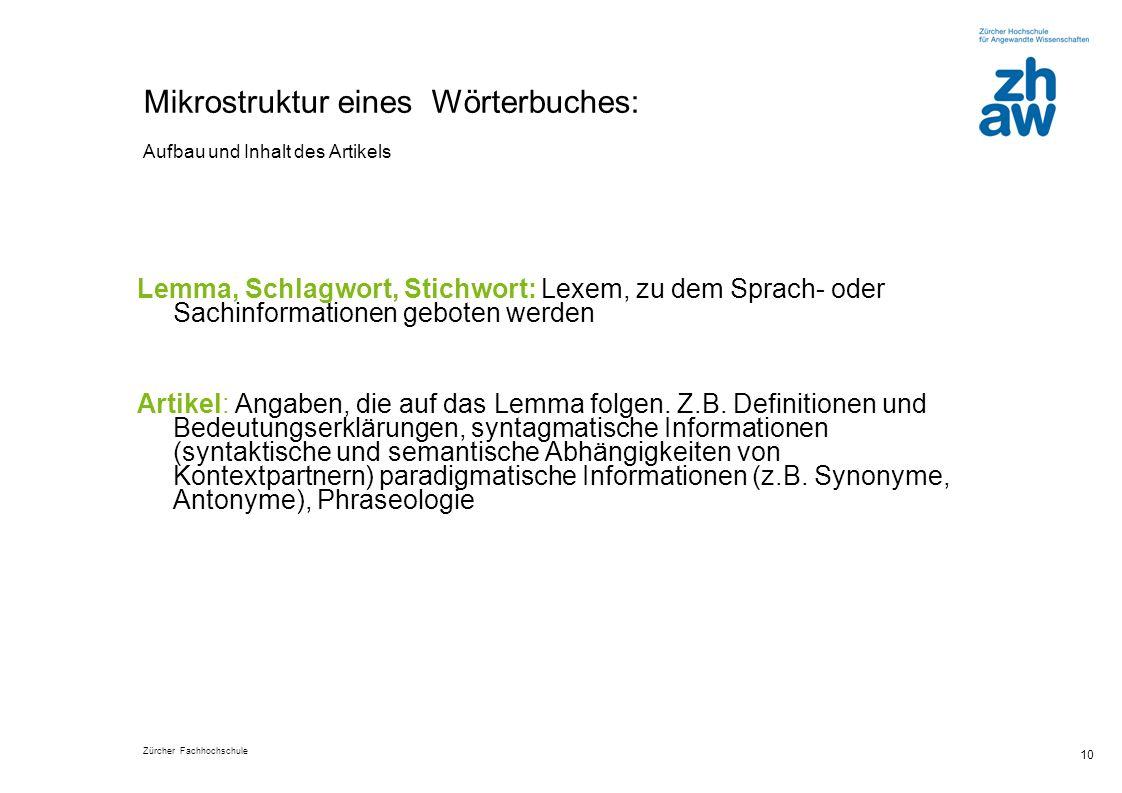 Zürcher Fachhochschule 10 Mikrostruktur eines Wörterbuches: Aufbau und Inhalt des Artikels Lemma, Schlagwort, Stichwort: Lexem, zu dem Sprach- oder Sachinformationen geboten werden Artikel: Angaben, die auf das Lemma folgen.
