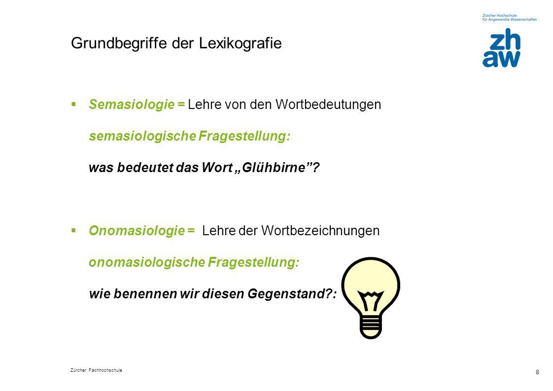 Zürcher Fachhochschule 8 Grundbegriffe der Lexikografie Semasiologie = Lehre von den Wortbedeutungen semasiologische Fragestellung: was bedeutet das Wort Glühbirne.