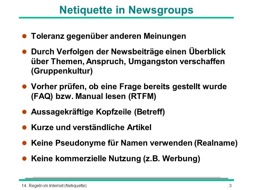 314. Regeln im Internet (Netiquette) Netiquette in Newsgroups l Toleranz gegenüber anderen Meinungen l Durch Verfolgen der Newsbeiträge einen Überblic