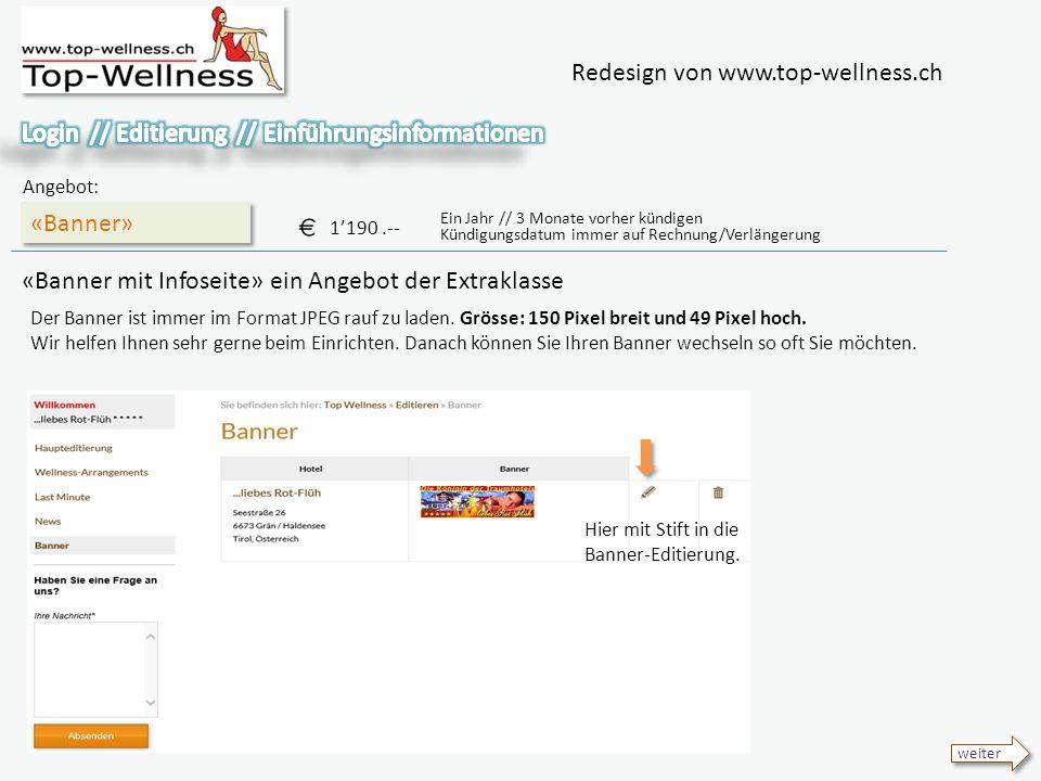 Redesign von www.top-wellness.ch «Banner» Angebot: 1190.-- Ein Jahr // 3 Monate vorher kündigen Kündigungsdatum immer auf Rechnung/Verlängerung «Banner mit Infoseite» ein Angebot der Extraklasse weiter Der Banner ist immer im Format JPEG rauf zu laden.
