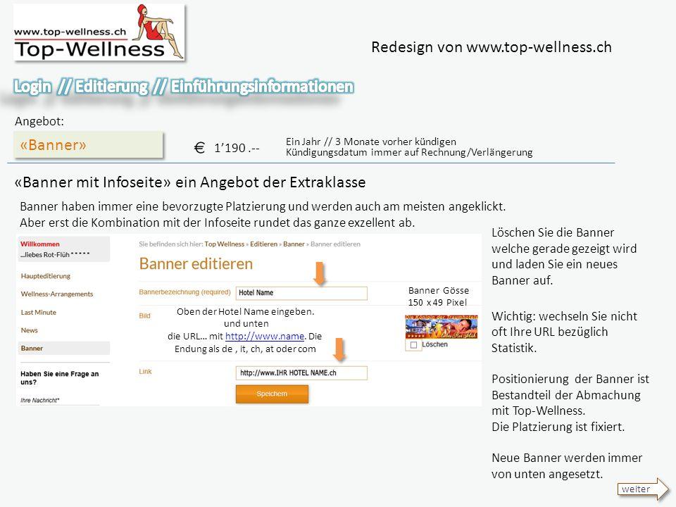 Redesign von www.top-wellness.ch «Banner» Angebot: 1190.-- Ein Jahr // 3 Monate vorher kündigen Kündigungsdatum immer auf Rechnung/Verlängerung «Banner mit Infoseite» ein Angebot der Extraklasse weiter Banner haben immer eine bevorzugte Platzierung und werden auch am meisten angeklickt.