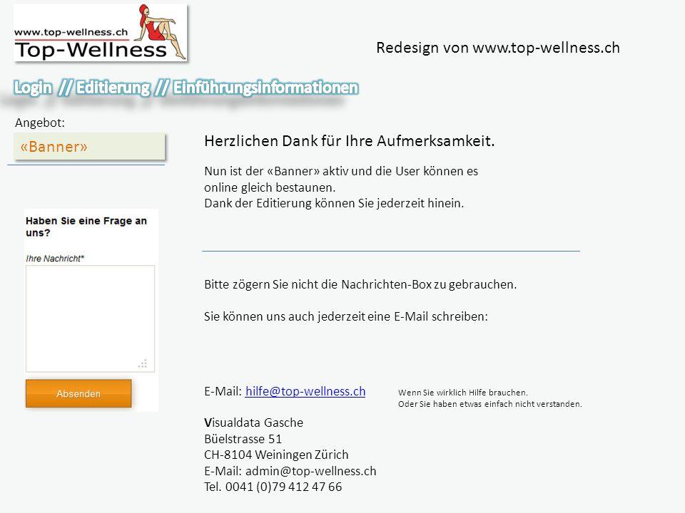 Redesign von www.top-wellness.ch «Banner» Angebot: Herzlichen Dank für Ihre Aufmerksamkeit. Bitte zögern Sie nicht die Nachrichten-Box zu gebrauchen.