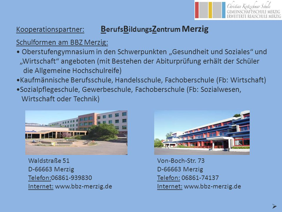 Kooperationspartner: B erufs B ildungs Z entrum Merzig Waldstraße 51 D-66663 Merzig Telefon:06861-939830 Internet: www.bbz-merzig.de Schulformen am BB