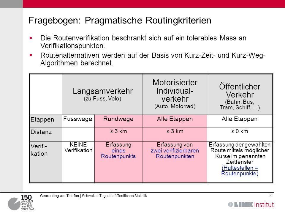 6 Georouting am Telefon | Schweizer Tage der öffentlichen Statistik Fragebogen: Pragmatische Routingkriterien Langsamverkehr (zu Fuss, Velo) Motorisierter Individual- verkehr (Auto, Motorrad) Öffentlicher Verkehr (Bahn, Bus, Tram, Schiff, …) Etappen FusswegeRundwegeAlle Etappen Distanz 3 km 0 km Verifi- kation KEINE Verifikation Erfassung eines Routenpunkts Erfassung von zwei verifizierbaren Routenpunkten Erfassung der gewählten Route mittels möglicher Kurse im genannten Zeitfenster (Haltestellen = Routenpunkte) Die Routenverifikation beschränkt sich auf ein tolerables Mass an Verifikationspunkten.