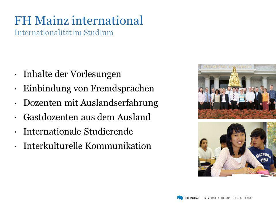 FH Mainz international Internationalität im Studium ·Inhalte der Vorlesungen ·Einbindung von Fremdsprachen ·Dozenten mit Auslandserfahrung ·Gastdozenten aus dem Ausland ·Internationale Studierende ·Interkulturelle Kommunikation
