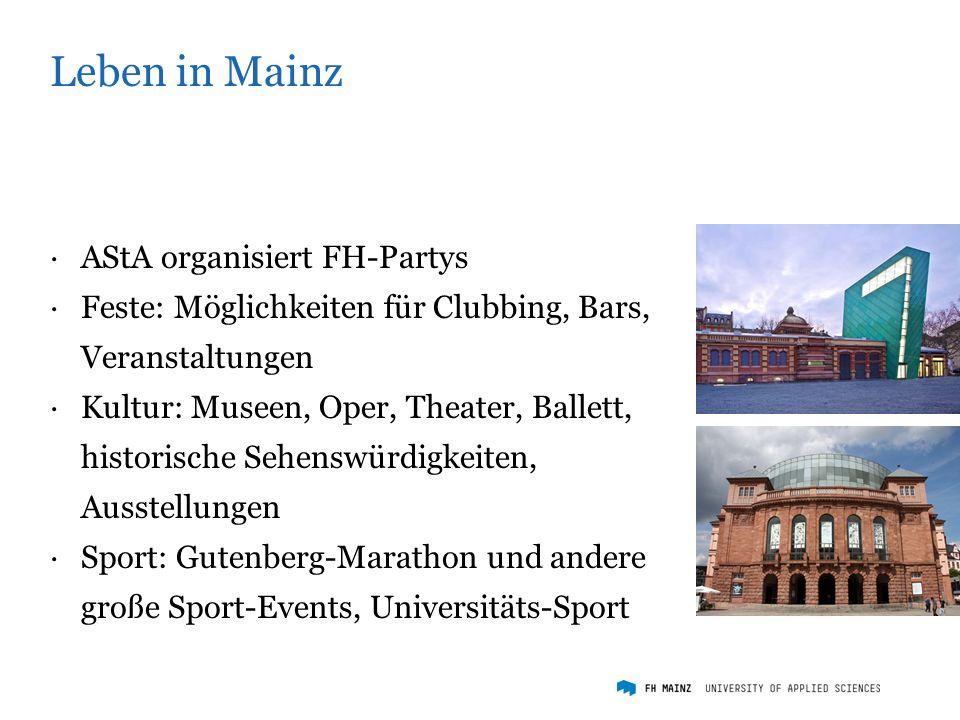 Leben in Mainz ·AStA organisiert FH-Partys ·Feste: Möglichkeiten für Clubbing, Bars, Veranstaltungen ·Kultur: Museen, Oper, Theater, Ballett, historische Sehenswürdigkeiten, Ausstellungen ·Sport: Gutenberg-Marathon und andere große Sport-Events, Universitäts-Sport