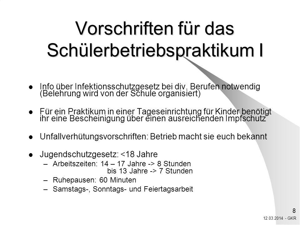 12.03.2014 - GKR 9 Vorschriften für das Schülerbetriebspraktikum II Leichte Arbeiten Verbotene Arbeiten: –Akkordarbeit –Schweres Heben und Tragen –Bereiche mit erhöhten Infektionsgefahren