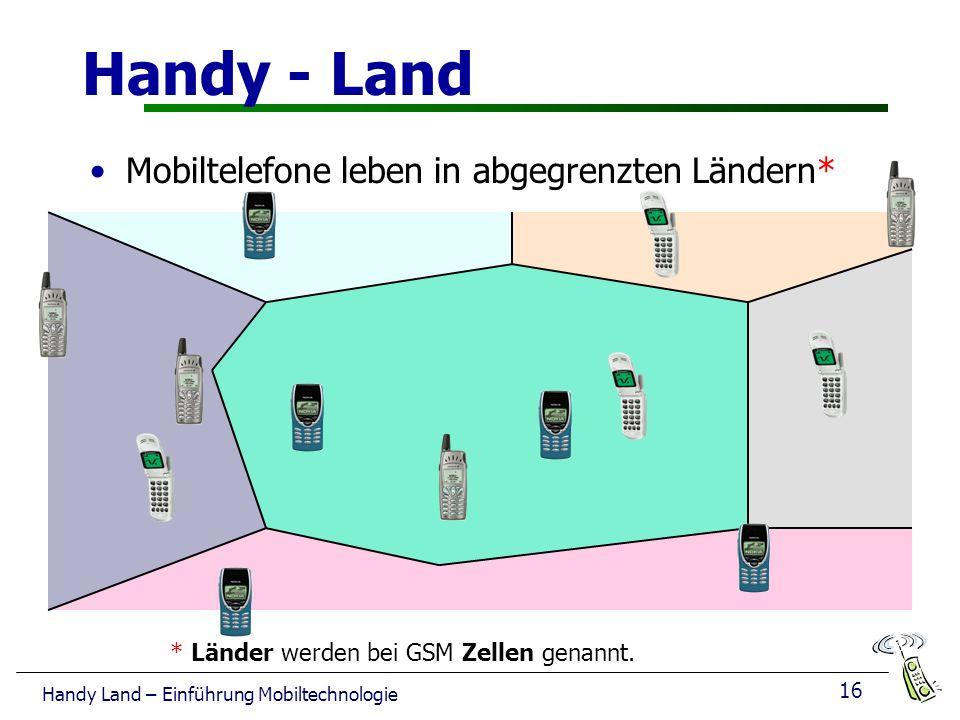 16 Handy Land – Einführung Mobiltechnologie Handy - Land Mobiltelefone leben in abgegrenzten Ländern* * Länder werden bei GSM Zellen genannt.