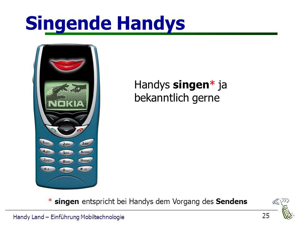 25 Handy Land – Einführung Mobiltechnologie Singende Handys * Handys singen* ja bekanntlich gerne * singen entspricht bei Handys dem Vorgang des Sendens