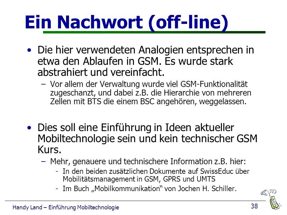 38 Handy Land – Einführung Mobiltechnologie Ein Nachwort (off-line) Die hier verwendeten Analogien entsprechen in etwa den Ablaufen in GSM.