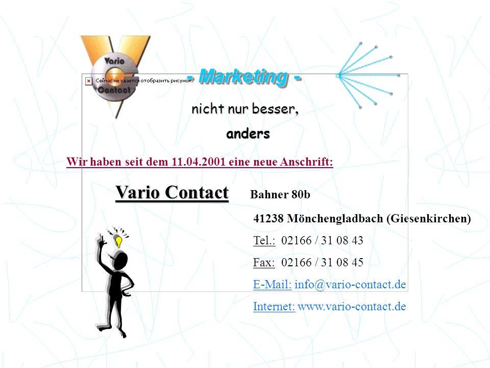 - Marketing - nicht nur besser, anders anders Wir haben seit dem 11.04.2001 eine neue Anschrift: Vario Contact Vario Contact Bahner 80b 41238 Möncheng