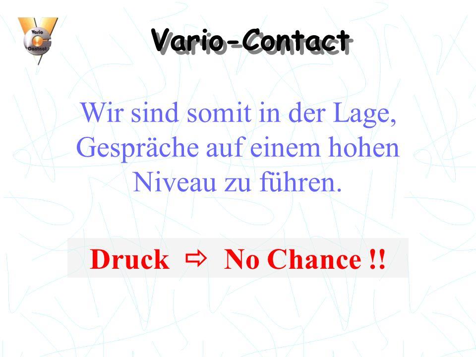 Vario-Contact Wir sind somit in der Lage, Gespräche auf einem hohen Niveau zu führen. Druck No Chance !!