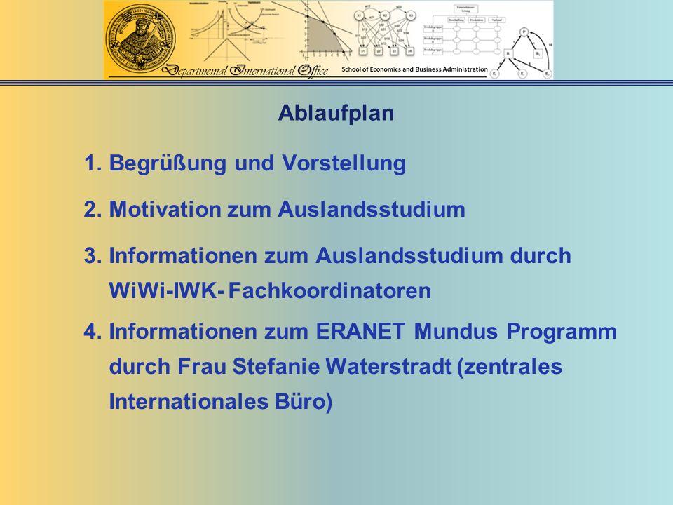 Ablaufplan 1.Begrüßung und Vorstellung 2.Motivation zum Auslandsstudium 3.Informationen zum Auslandsstudium durch WiWi-IWK- Fachkoordinatoren 4.Inform