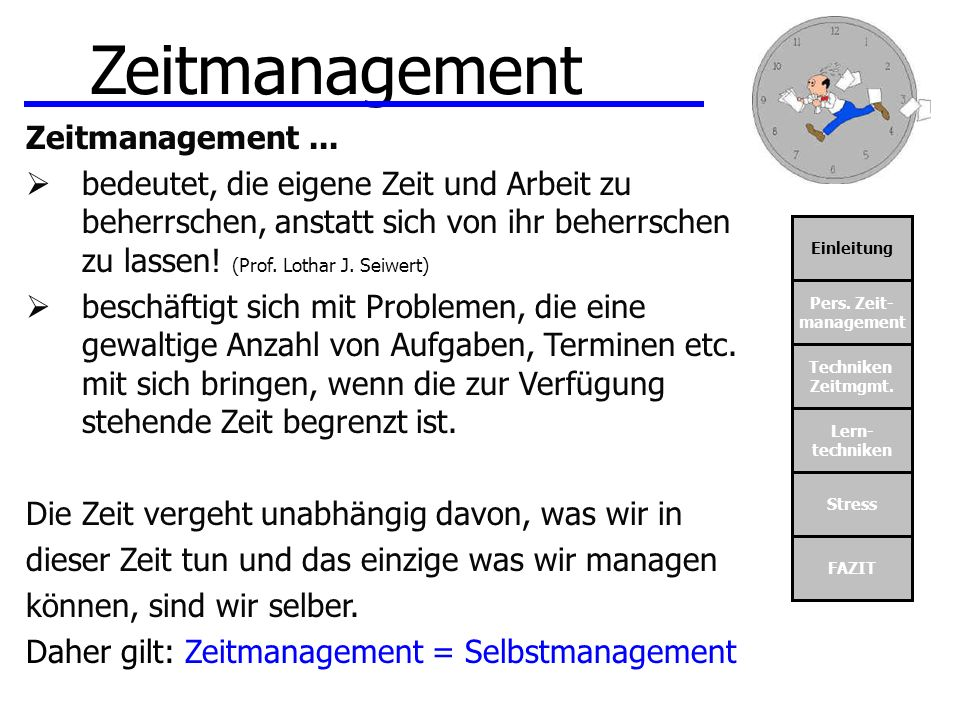 Einleitung Pers. Zeit- management Techniken Zeitmgmt. Lern- techniken Stress FAZIT Zeitmanagement Zeitmanagement... bedeutet, die eigene Zeit und Arbe