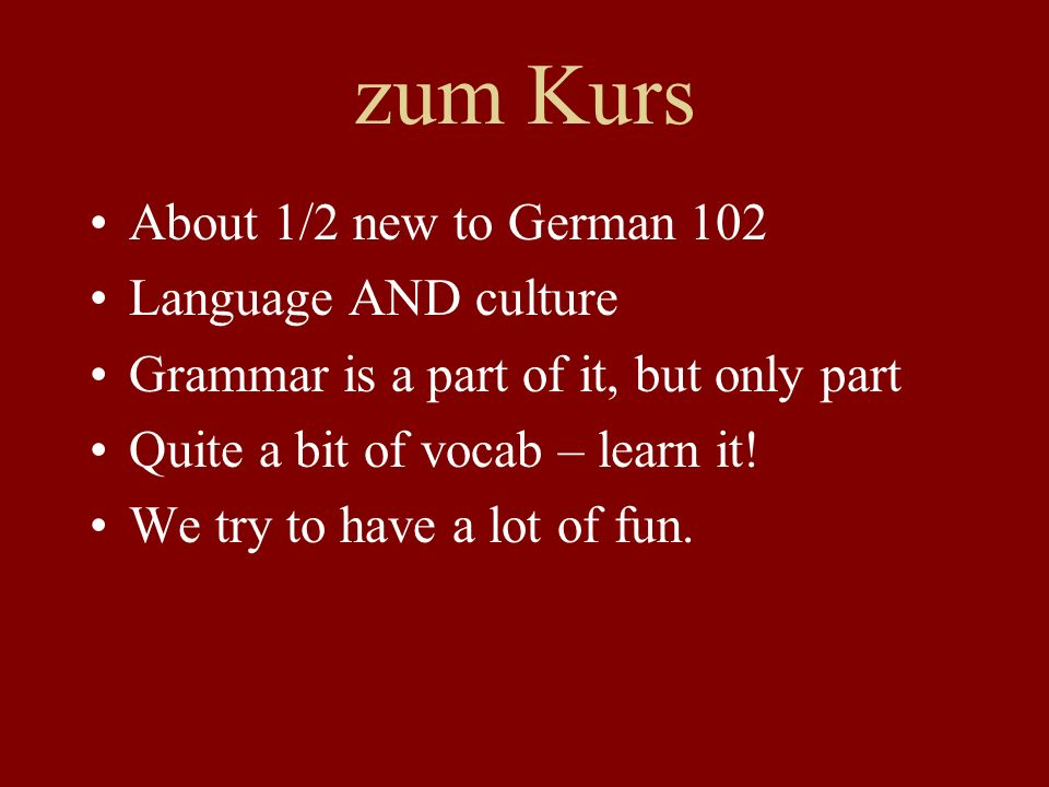 zum Kurs About 1/2 new to German 102 Language AND culture Grammar is a part of it, but only part Quite a bit of vocab – learn it! We try to have a lot