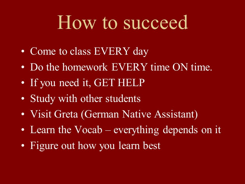 How to succeed Come to class EVERY day Do the homework EVERY time ON time. If you need it, GET HELP Study with other students Visit Greta (German Nati