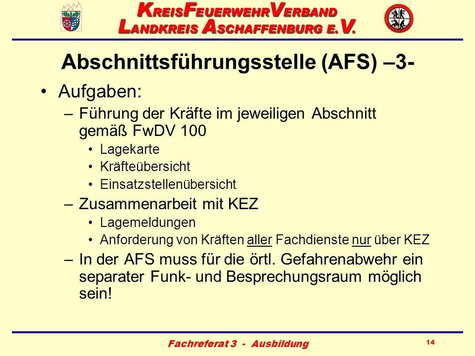 Fachreferat 3 - Ausbildung 14 Abschnittsführungsstelle (AFS) –3- Aufgaben: –Führung der Kräfte im jeweiligen Abschnitt gemäß FwDV 100 Lagekarte Kräfte