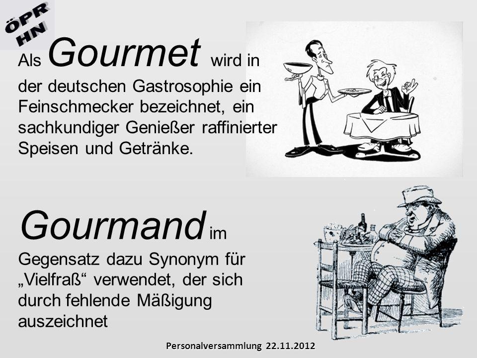 Personalversammlung 22.11.2012 Als Gourmet wird in der deutschen Gastrosophie ein Feinschmecker bezeichnet, ein sachkundiger Genießer raffinierter Spe