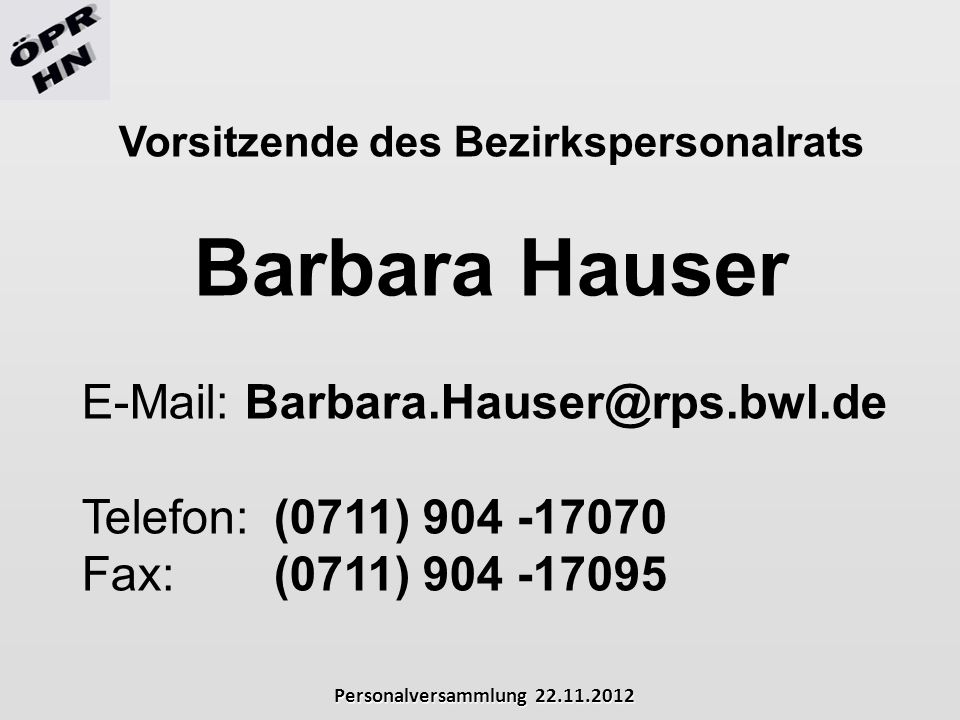 Personalversammlung 22.11.2012 Vorsitzende des Bezirkspersonalrats Barbara Hauser E-Mail: Barbara.Hauser@rps.bwl.de Telefon: (0711) 904 -17070 Fax: (0