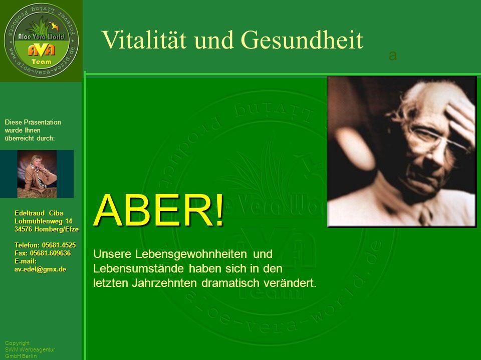 ´Richarz Mary Edeltraud Ciba Lohmühlenweg 14 34576 Homberg/Efze Telefon: 05681-4525 Fax: 05681-609636 E-mail:av-edel@gmx.de Diese Präsentation wurde Ihnen überreicht durch: Copyright SWM Werbeagentur GmbH Berlin ABER.