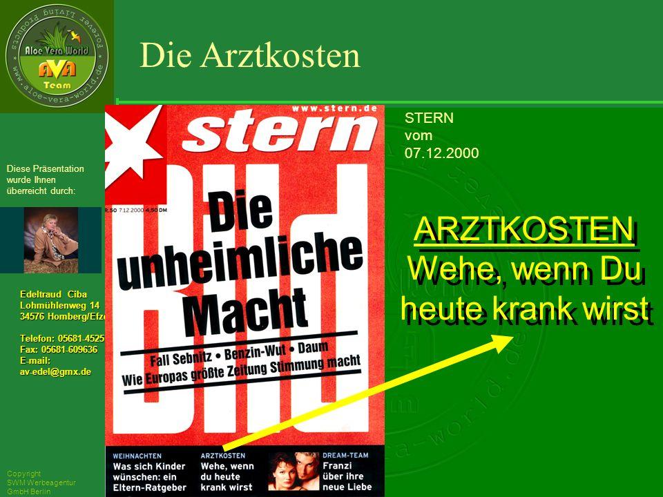 ´Richarz Mary Edeltraud Ciba Lohmühlenweg 14 34576 Homberg/Efze Telefon: 05681-4525 Fax: 05681-609636 E-mail:av-edel@gmx.de Diese Präsentation wurde Ihnen überreicht durch: Copyright SWM Werbeagentur GmbH Berlin STERN vom 07.12.2000 Die Arztkosten ARZTKOSTEN Wehe, wenn Du heute krank wirst ARZTKOSTEN Wehe, wenn Du heute krank wirst