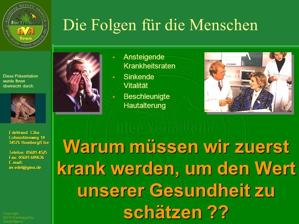 ´Richarz Mary Edeltraud Ciba Lohmühlenweg 14 34576 Homberg/Efze Telefon: 05681-4525 Fax: 05681-609636 E-mail:av-edel@gmx.de Diese Präsentation wurde Ihnen überreicht durch: Copyright SWM Werbeagentur GmbH Berlin Ansteigende Krankheitsraten Sinkende Vitalität Beschleunigte Hautalterung Warum müssen wir zuerst krank werden, um den Wert unserer Gesundheit zu schätzen .