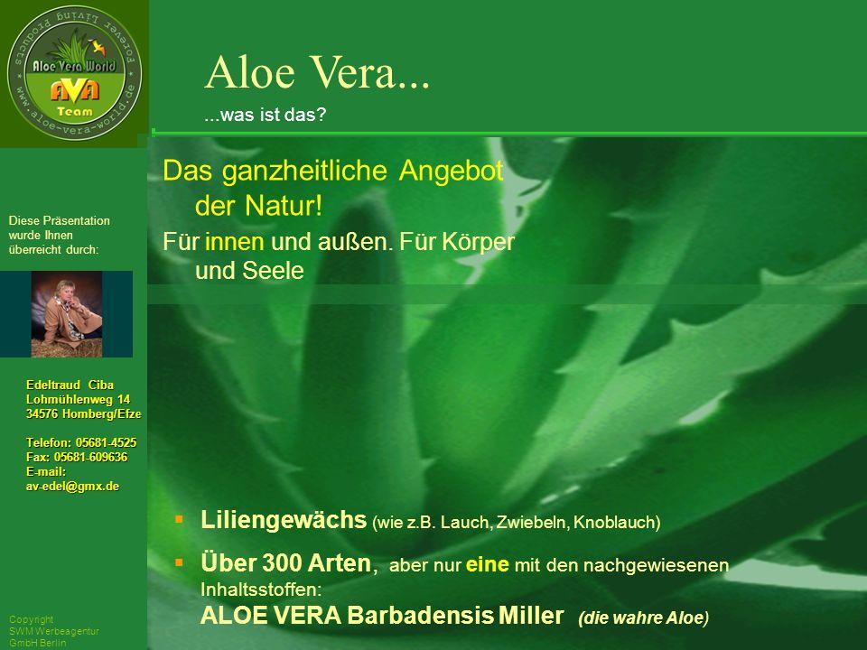 ´Richarz Mary Edeltraud Ciba Lohmühlenweg 14 34576 Homberg/Efze Telefon: 05681-4525 Fax: 05681-609636 E-mail:av-edel@gmx.de Diese Präsentation wurde Ihnen überreicht durch: Copyright SWM Werbeagentur GmbH Berlin Aloe Vera......was ist das.
