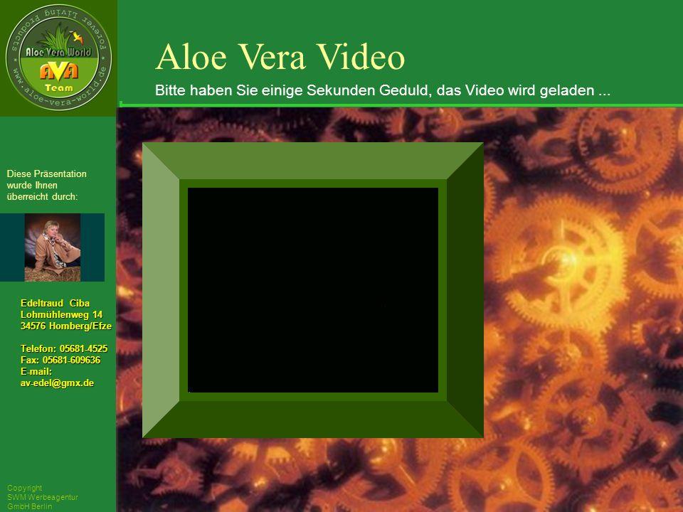 ´Richarz Mary Edeltraud Ciba Lohmühlenweg 14 34576 Homberg/Efze Telefon: 05681-4525 Fax: 05681-609636 E-mail:av-edel@gmx.de Diese Präsentation wurde Ihnen überreicht durch: Copyright SWM Werbeagentur GmbH Berlin Aloe Vera Video Bitte haben Sie einige Sekunden Geduld, das Video wird geladen...